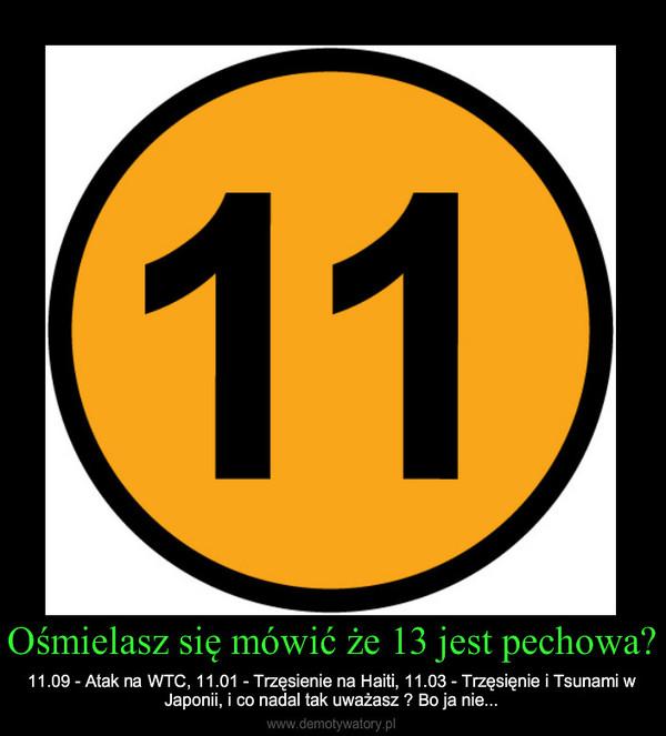 Ośmielasz się mówić że 13 jest pechowa? – 11.09 - Atak na WTC, 11.01 - Trzęsienie na Haiti, 11.03 - Trzęsięnie i Tsunami w Japonii, i co nadal