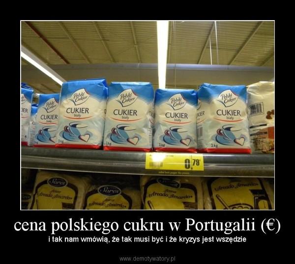 cena polskiego cukru w Portugalii (€) – i tak nam wmówią, że tak musi być i że kryzys jest wszędzie