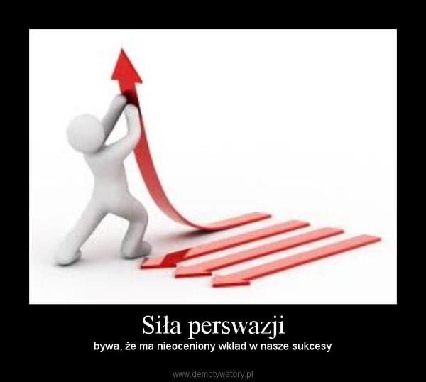 Siła perswazji – bywa, że ma nieoceniony wkład w nasze sukcesy