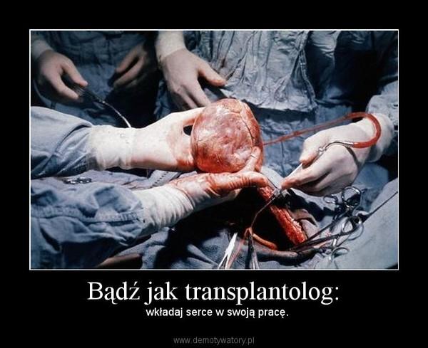 Bądź jak transplantolog: – wkładaj serce w swoją pracę.
