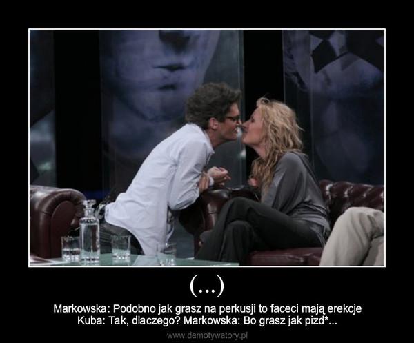 (...) – Markowska: Podobno jak grasz na perkusji to faceci mają erekcjeKuba: Tak, dlaczego? Markowska: Bo grasz jak pizd*...