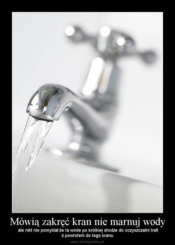 Mówią zakręć kran nie marnuj wody – ale nikt nie pomyślał że ta wode po krótkiej drodze do oczyszczalni trafiz powrotem do tego kranu