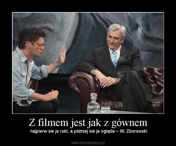 Z filmem jest jak z gównem – najpierw sie je robi, a później sie je ogląda ~ W. Zborowski