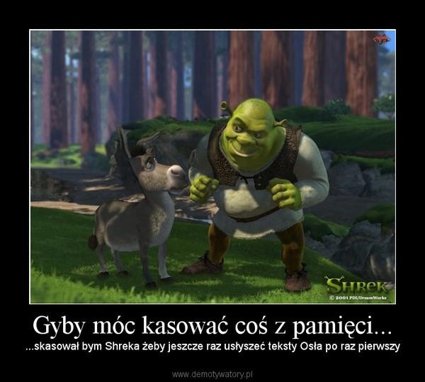 Gyby móc kasować coś z pamięci... – ...skasował bym Shreka żeby jeszcze raz usłyszeć teksty Osła po raz pierwszy