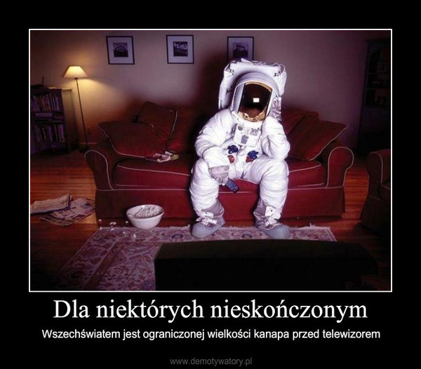 Dla niektórych nieskończonym – Wszechświatem jest ograniczonej wielkości kanapa przed telewizorem
