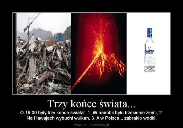 Trzy końce świata... – O 18:00 były trzy końce świata:  1. W nairobii było trzęsienie ziemi, 2.Na Hawajach wybuchł wulkan, 3. A w Polsce... zabrakło wódki.
