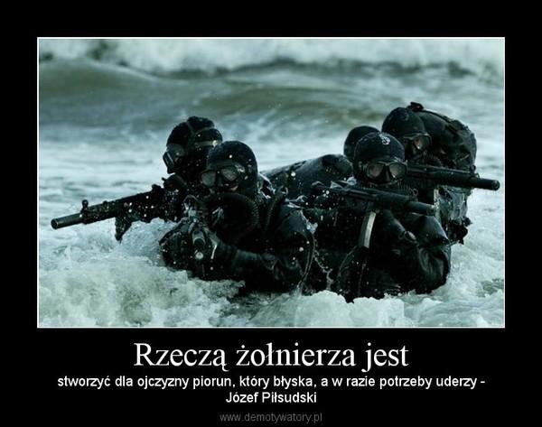 Rzeczą żołnierza jest – stworzyć dla ojczyzny piorun, który błyska, a w razie potrzeby uderzy -Józef Piłsudski