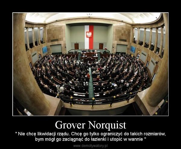 """Grover Norquist – """" Nie chcę likwidacji rządu. Chcę go tylko ograniczyć do takich rozmiarów,bym mógł go zaciągnąć do łazienki i utopić w wannie """""""