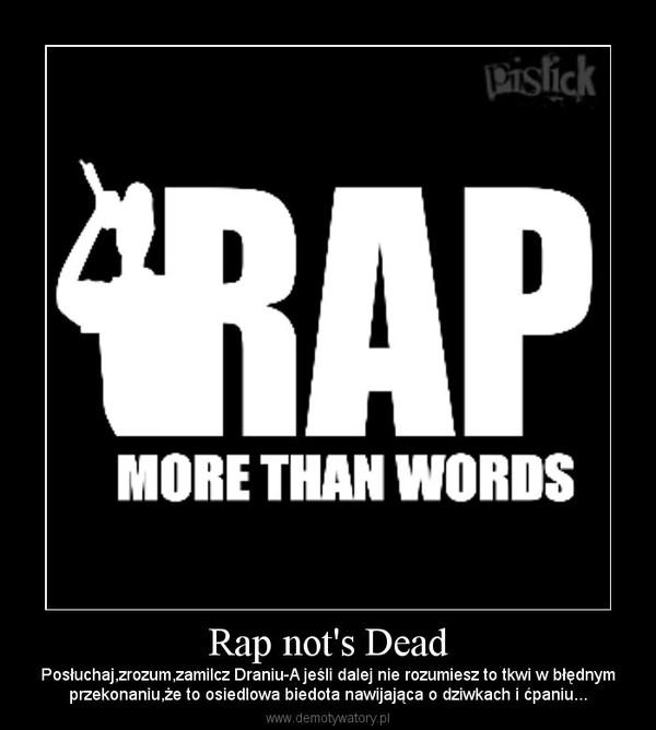 Rap not's Dead – Posłuchaj,zrozum,zamilcz Draniu-A jeśli dalej nie rozumiesz to tkwi w błędnymprzekonaniu,że to osiedlowa biedota nawijająca o dziwkach i ćpaniu...