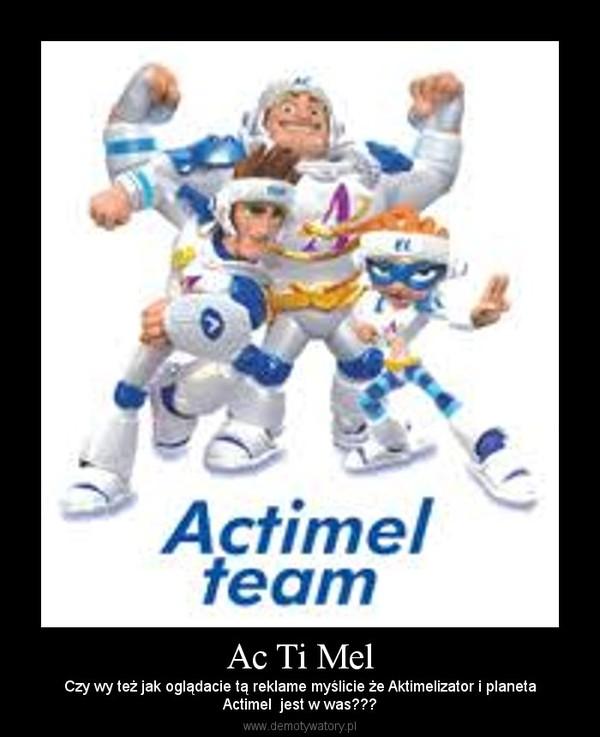 Ac Ti Mel – Czy wy też jak oglądacie tą reklame myślicie że Aktimelizator i planetaActimel  jest w was???