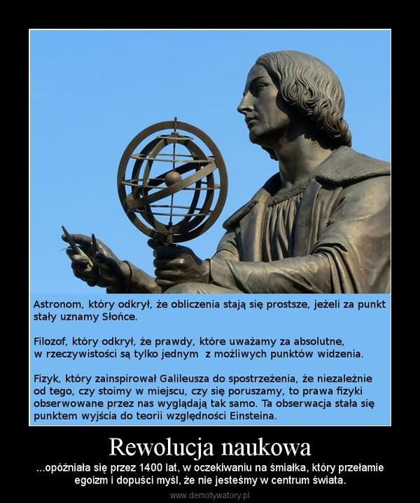 Rewolucja naukowa – ...opóźniała się przez 1400 lat, w oczekiwaniu na śmiałka, który przełamieegoizm i dopuści myśl, że nie jesteśmy w centrum świata.