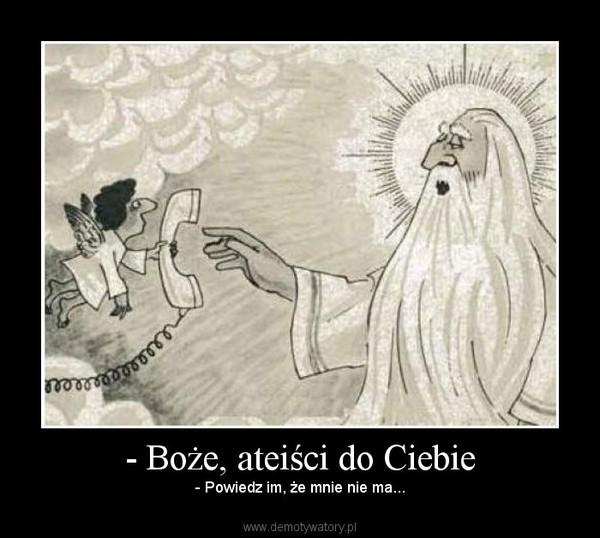 - Boże, ateiści do Ciebie – - Powiedz im, że mnie nie ma...