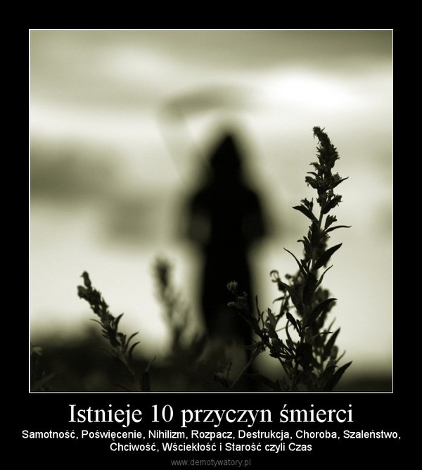 Istnieje 10 przyczyn śmierci – Samotność, Poświęcenie, Nihilizm, Rozpacz, Destrukcja, Choroba, Szaleństwo,Chciwość, Wściekłość i Starość czyli Czas