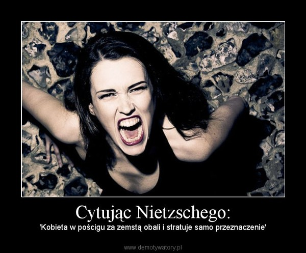 Cytując Nietzschego: – 'Kobieta w pościgu za zemstą obali i stratuje samo przeznaczenie'