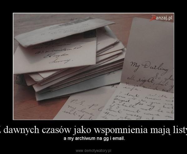 Z dawnych czasów jako wspomnienia mają listy, – a my archiwum na gg i email.