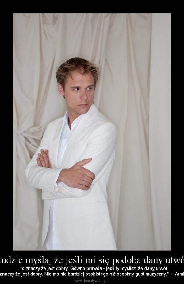 """Ludzie myślą, że jeśli mi się podoba dany utwór – .. to znaczy że jest dobry. Gówno prawda - jeśli ty myślisz, że dany utwórjest dobry, to znaczy że jest dobry. Nie ma nic bardziej osobistego niż osobisty gust muzyczny.""""  ~ Armin van Buuren"""