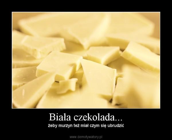 Biała czekolada... – żeby murzyn też miał czym się ubrudzić