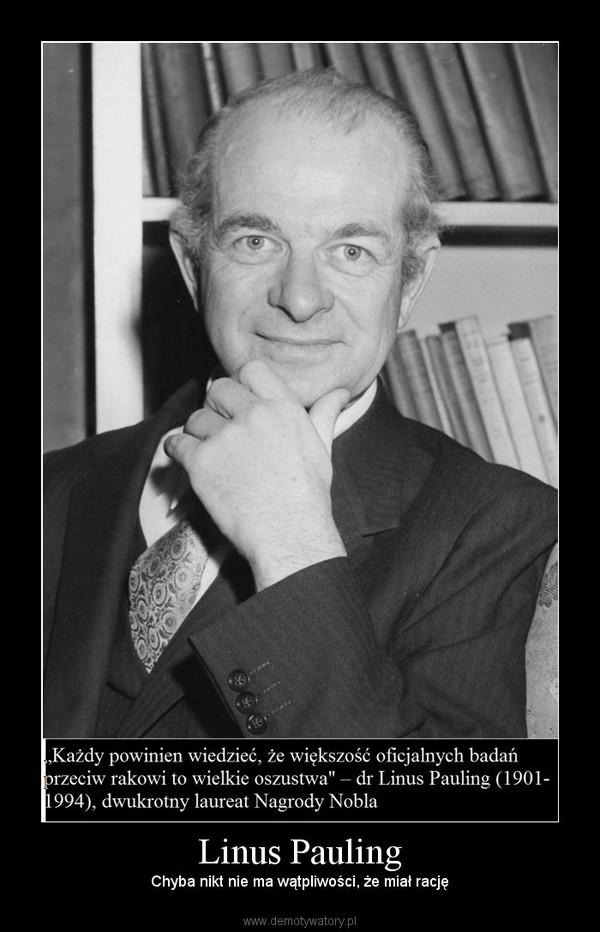 Linus Pauling – Chyba nikt nie ma wątpliwości, że miał rację