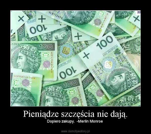Pieniądze szczęścia nie dają. – Dopiero zakupy.  -Merlin Monroe