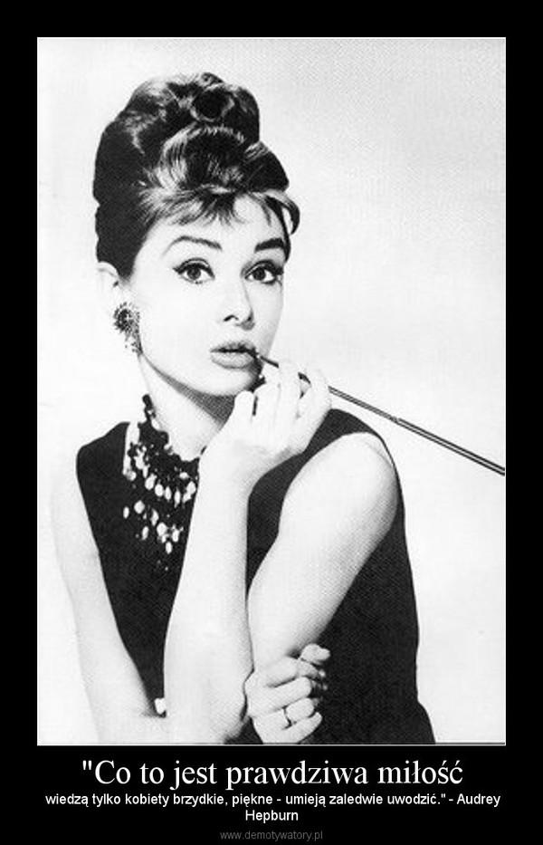 """""""Co to jest prawdziwa miłość – wiedzą tylko kobiety brzydkie, piękne - umieją zaledwie uwodzić."""" - AudreyHepburn"""