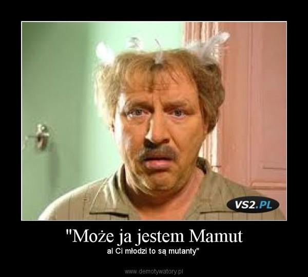 """""""Może ja jestem Mamut – al Ci młodzi to są mutanty"""""""