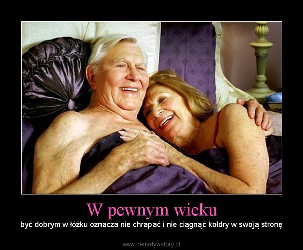 W pewnym wieku – być dobrym w łóżku oznacza nie chrapać i nie ciągnąć kołdry w swoją stronę