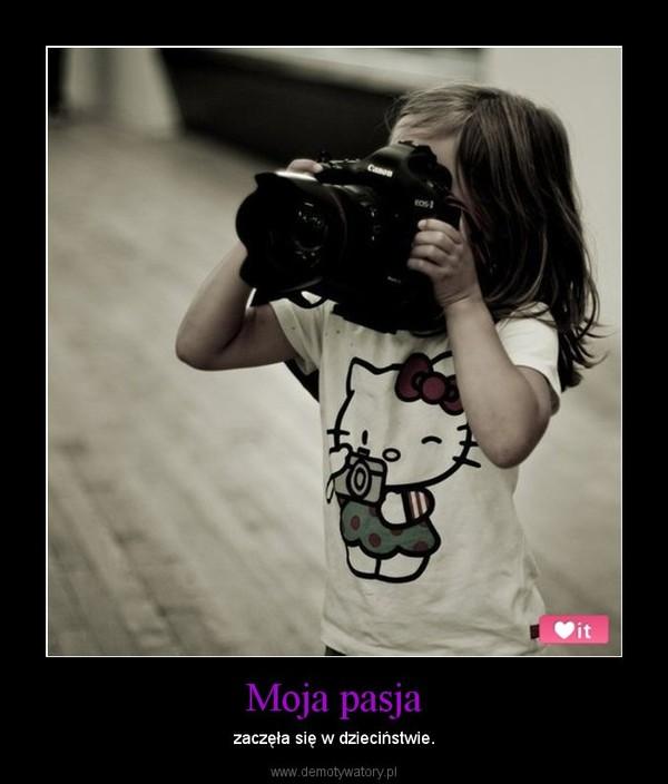 Moja pasja – zaczęła się w dzieciństwie.