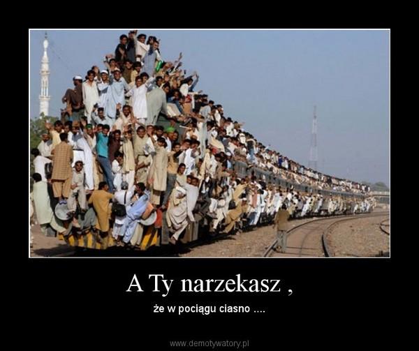 A Ty narzekasz , – że w pociągu ciasno ....