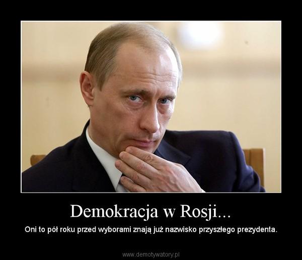 Demokracja w Rosji... – Oni to pół roku przed wyborami znają już nazwisko przyszłego prezydenta.