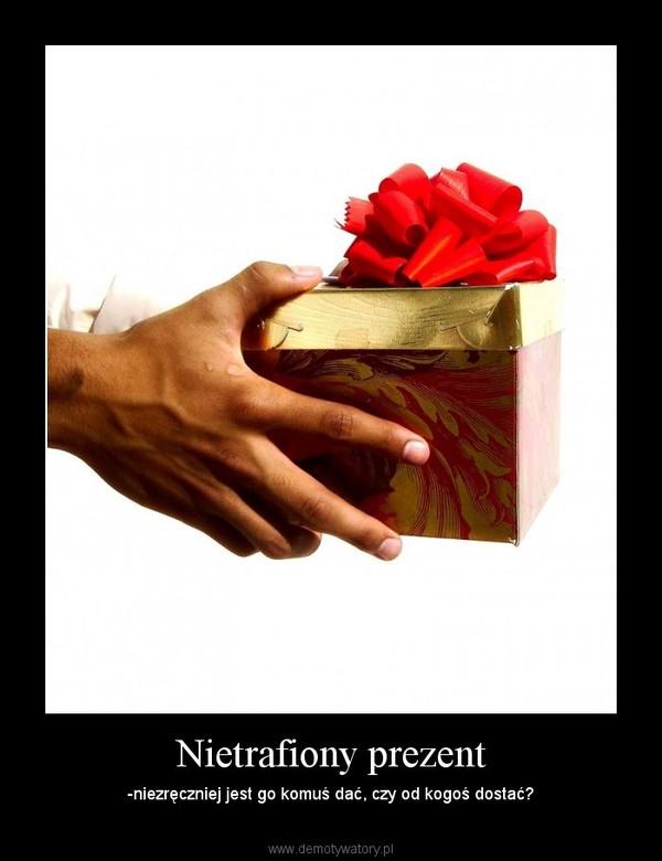 Nietrafiony prezent – -niezręczniej jest go komuś dać, czy od kogoś dostać?