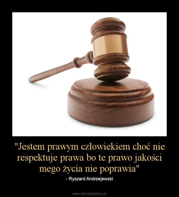 """""""Jestem prawym człowiekiem choć nie respektuje prawa bo te prawo jakości mego życia nie poprawia"""" – - Ryszard Andrzejewski"""