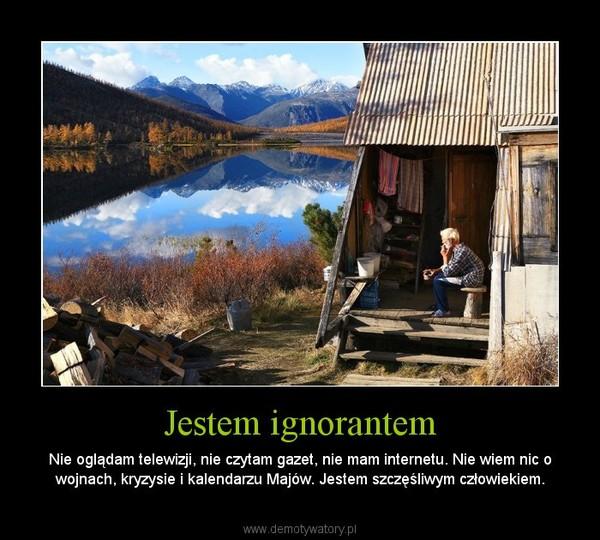 Jestem ignorantem – Nie oglądam telewizji, nie czytam gazet, nie mam internetu. Nie wiem nic o wojnach, kryzysie i kalendarzu Majów. Jestem szczęśliwym człowiekiem.