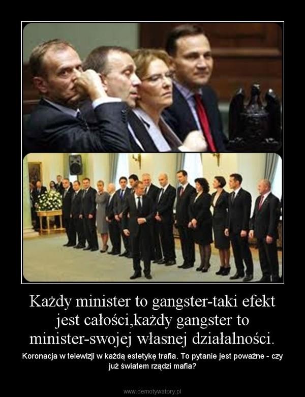 Każdy minister to gangster-taki efekt jest całości,każdy gangster to minister-swojej własnej działalności. – Koronacja w telewizji w każdą estetykę trafia. To pytanie jest poważne - czy już światem rządzi mafia?