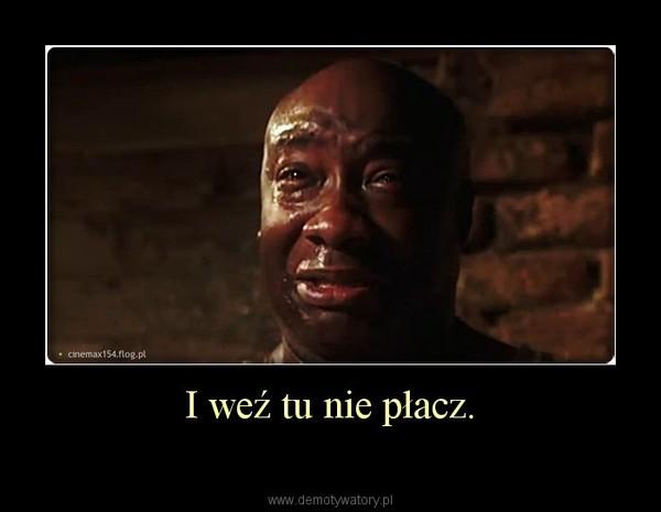 I weź tu nie płacz. –