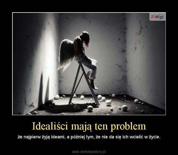 Idealiści mają ten problem – że najpierw żyją ideami, a później tym, że nie da się ich wcielić w życie.