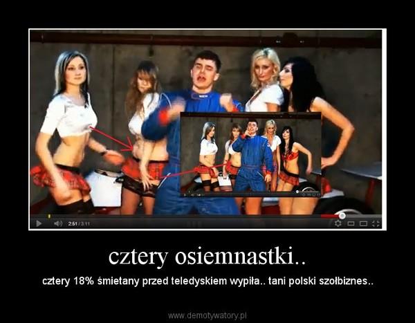 cztery osiemnastki.. – cztery 18% śmietany przed teledyskiem wypiła.. tani polski szołbiznes..