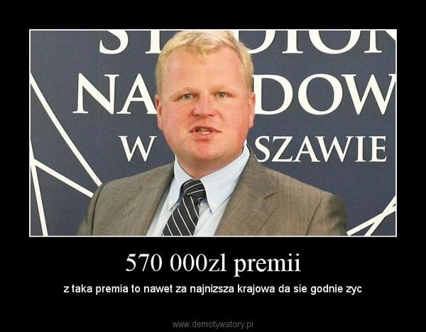 570 000zl premii – z taka premia to nawet za najnizsza krajowa da sie godnie zyc