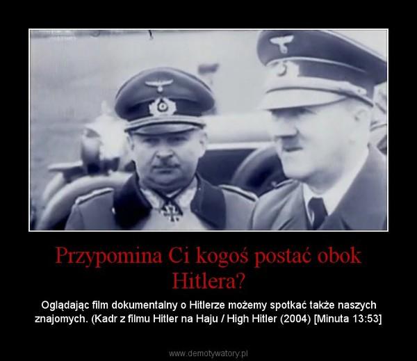 Przypomina Ci kogoś postać obok Hitlera? – Oglądając film dokumentalny o Hitlerze możemy spotkać także naszych znajomych. (Kadr z filmu Hitler na Haju / High Hitler (2004) [Minuta 13:53]