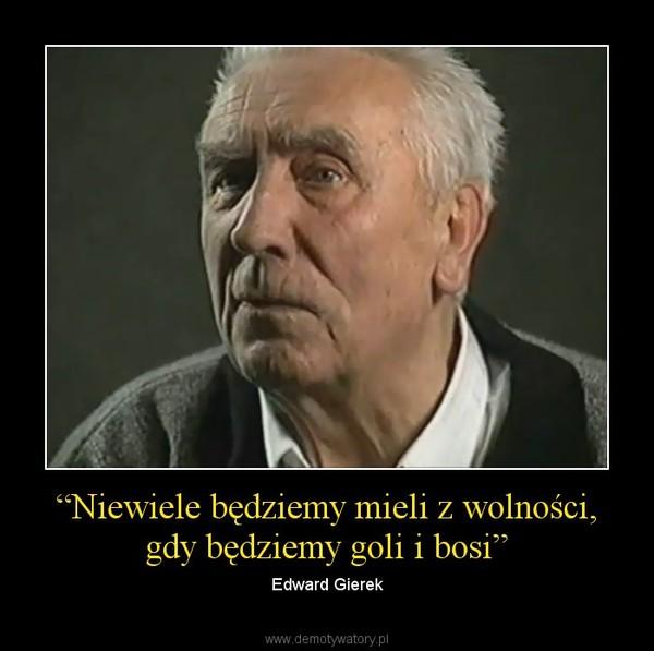 """""""Niewiele będziemy mieli z wolności, gdy będziemy goli i bosi"""" – Edward Gierek"""