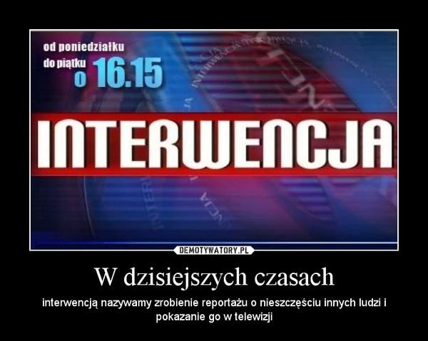 W dzisiejszych czasach – interwencją nazywamy zrobienie reportażu o nieszczęściu innych ludzi i pokazanie go w telewizji