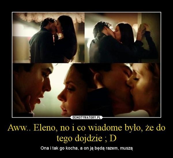 Aww.. Eleno, no i co wiadome było, że do tego dojdzie ; D – Ona i tak go kocha, a on ją będą razem, muszą