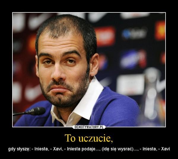 To uczucie, – gdy słyszę: - Iniesta, - Xavi, - Iniesta podaje..., (idę się wysrać)..., - Iniesta, - Xavi