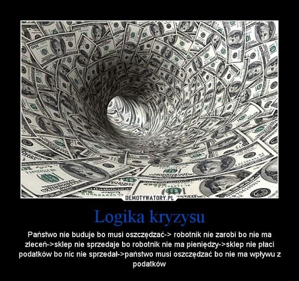 Logika kryzysu – Państwo nie buduje bo musi oszczędzać-> robotnik nie zarobi bo nie ma zleceń->sklep nie sprzedaje bo robotnik nie ma pieniędzy->sklep nie płaci podatków bo nic nie sprzedał->państwo musi oszczędzać bo nie ma wpływu z podatków