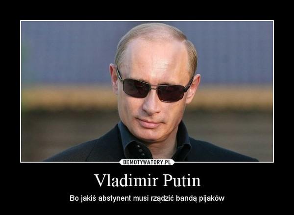 Vladimir Putin – Bo jakiś abstynent musi rządzić bandą pijaków