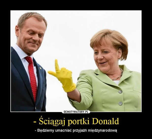 - Ściągaj portki Donald – - Będziemy umacniać przyjaźń międzynarodową