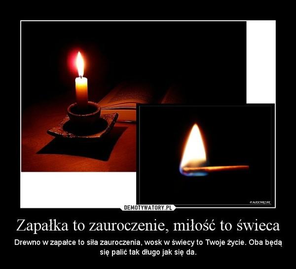 Zapałka to zauroczenie, miłość to świeca – Drewno w zapałce to siła zauroczenia, wosk w świecy to Twoje życie. Oba będą się palić tak długo jak się da.
