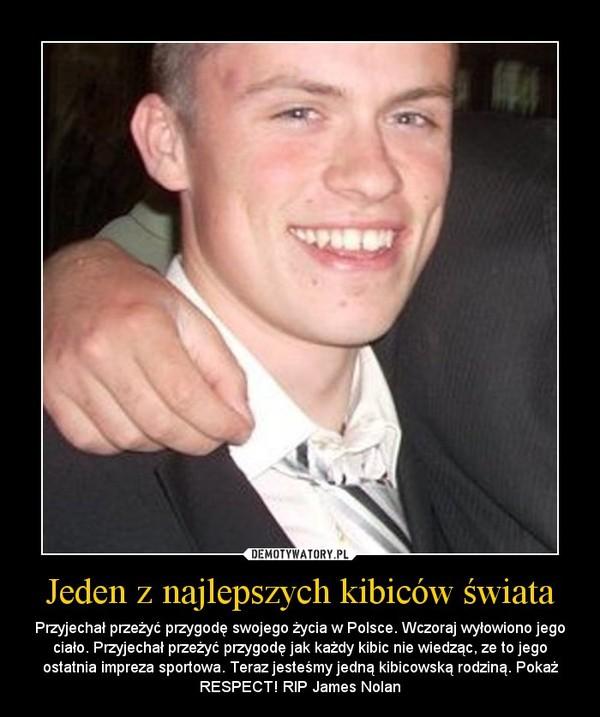 Jeden z najlepszych kibiców świata – Przyjechał przeżyć przygodę swojego życia w Polsce. Wczoraj wyłowiono jego ciało. Przyjechał przeżyć przygodę jak każdy kibic nie wiedząc, ze to jego ostatnia impreza sportowa. Teraz jesteśmy jedną kibicowską rodziną. Pokaż RESPECT! RIP James Nolan