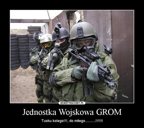 Jednostka Wojskowa GROM – Tusku kolego!!!, do miłego..........!!!!!!