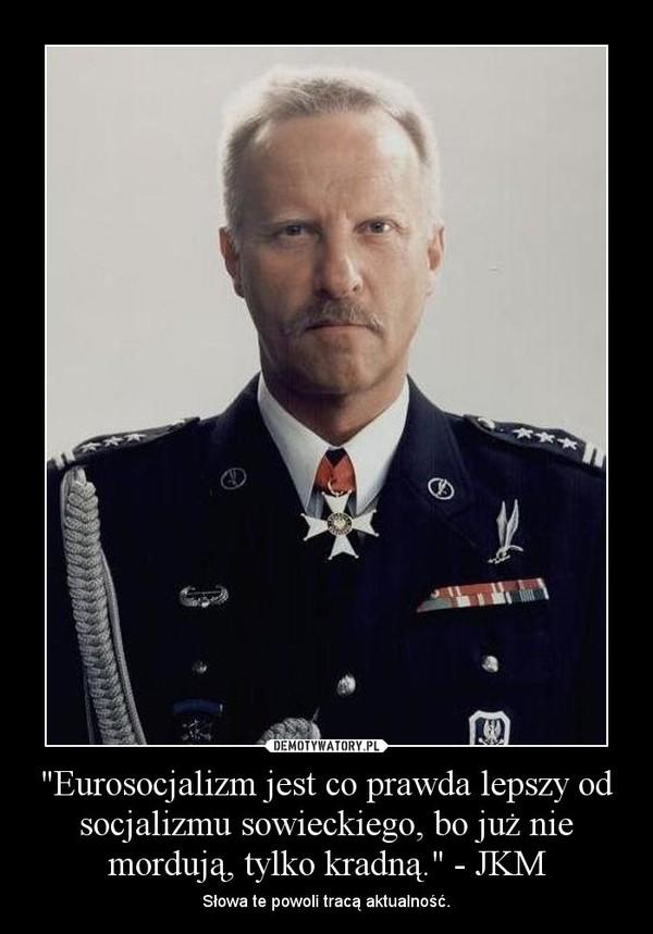 """""""Eurosocjalizm jest co prawda lepszy od socjalizmu sowieckiego, bo już nie mordują, tylko kradną."""" - JKM – Słowa te powoli tracą aktualność."""