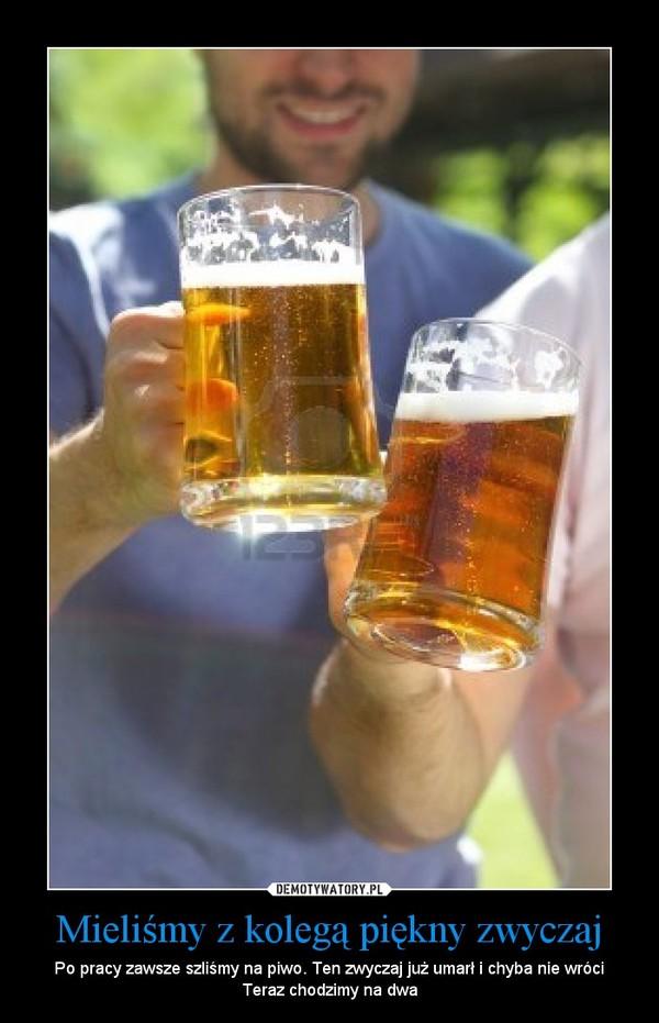Mieliśmy z kolegą piękny zwyczaj – Po pracy zawsze szliśmy na piwo. Ten zwyczaj już umarł i chyba nie wróciTeraz chodzimy na dwa